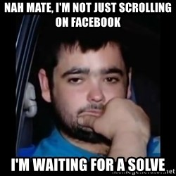 just waiting for a mate - nah mate, I'm not just scrolling on facebook I'm waiting for a solve
