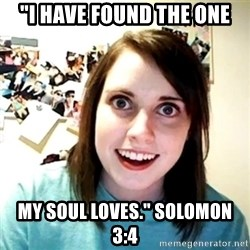 "Creepy Girlfriend Meme - ""I HAVE FOUND THE ONE MY SOUL LOVES."" SOLOMON 3:4"