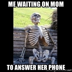 Still Waiting - Me waiting on mom To answer her phOne