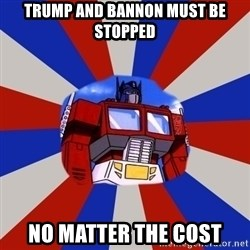 Optimus Prime - TRump and Bannon must be STopped No Matter the cost