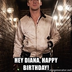 Ryan Gosling  -  hey diana, happy birthday!
