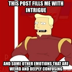 Zapp Brannigan - This post fills me with intrigue And some other emotions that are weird and deeply confusing