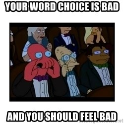 Your X is bad and You should feel bad - your word choice is bad and you should feel bad