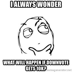 thinking guy - i always wonder what will happen if downvote gets 10k?