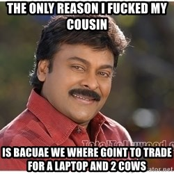 Typical Indian guy - the only reason i fucked my cousin  is bacuae we where goint to trade for a laptop and 2 cows
