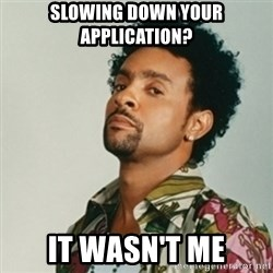 Shaggy. It wasn't me - SlowING down your application? It wasn't me