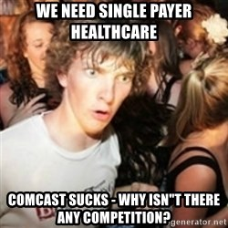 """sudden realization guy - WE NEED SINGLE PAYER HEALTHCARE COMCAST SUCKS - WHY ISN""""T THERE ANY COMPETITION?"""