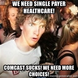 sudden realization guy - we need single payer healthcare! Comcast sucks! We need more Choices!