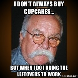 Wilford Brimley - I don't always buy cupcakes... But when I do I bring the leftovers to work