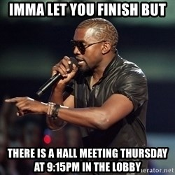 Kanye - imma let you finish but there is a hall meeting thursday at 9:15PM in the lobby