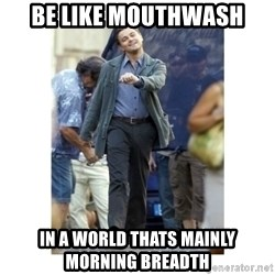 Leonardo DiCaprio Walking - BE lIKE mouthwash In a world thats mainly morning breadth