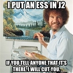 SAD BOB ROSS - i put an ess in j2 If you tell anyone that it's there. I will cut you.