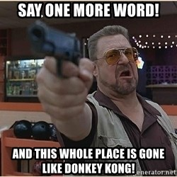 WalterGun - say one more word! and this whole place is gone like donkey kong!