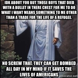 Hell Yeah Jesus -  Idk about you but those boys that died with a bullet in there chest for me to do what I want means something to me other than a trade for the life of a Refugee. No screw that. They can get bombed all day in my mind if it saves the lives of Americans