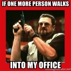 Angry Walter With Gun - If one more person walks  Into my office