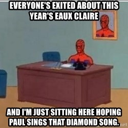 Spidermandesk - Everyone's exited about this year's Eaux Claire And I'm just sitting here hoping Paul sings that diamond song.