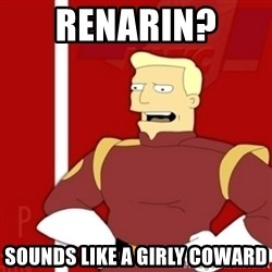 Zapp Brannigan - Renarin?  Sounds like a girly coward