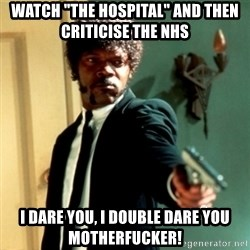 "Jules Say What Again - Watch ""the hospital"" and then criticise the nhs i dare you, i double dare you motherfucker!"