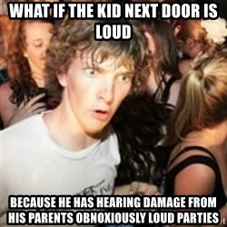 sudden realization guy - What if The kid next door is loud Because he has hearing damage from his parents obnoxiously loud parties
