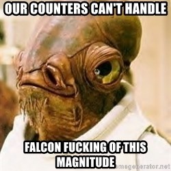 Admiral Ackbar - Our counters can't handle Falcon Fucking of this magnitude