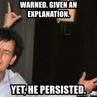 Drunk Charlie Sheen - warned. given an explanation. yet, he persisted.