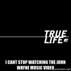 true life -  I cant stop watching the John wayne music Video