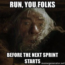 gandalf run you fools closeup - run, you FOLKS before the next sprint starts