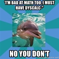 """Dyscalculic Dolphin - 'I'm bad at math too, i must have dyscalc-"""" no you don't"""
