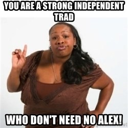 strong independent black woman asdfghjkl - You are a strong independent trad Who don't need no alex!