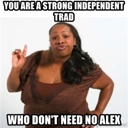 strong independent black woman asdfghjkl - You are a strong independent trad Who don't need no alex