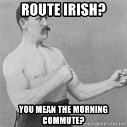 overly manly man - Route Irish? you mean the morning commute?