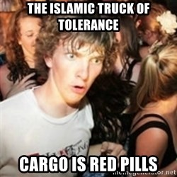 sudden realization guy - the islamic truck of tolerance  cargo is red pills