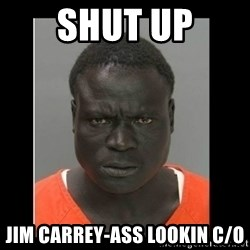 scary black man - Shut up JIM CARREY-Ass Lookin C/O