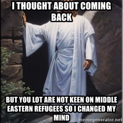 Hell Yeah Jesus - I thought about coming back but you lot are not keen on middLe eastern refugees so I changed my mind