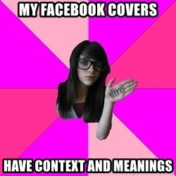 Idiot Nerd Girl - my facebook covers have context and meanings