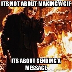 It's about sending a message - its not about making a gif its about sending a message