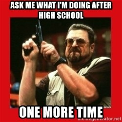 Angry Walter With Gun - ask me what I'm doing after high school one more time