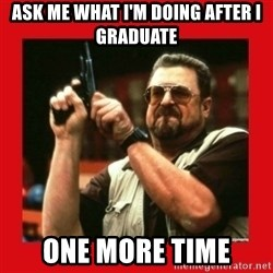 Angry Walter With Gun - ask me what I'm doing after I graduate one more time