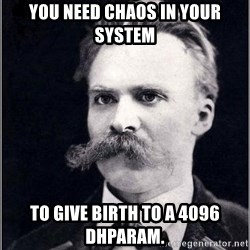 Nietzsche - You need chaos in your SYSTEM  TO GIVE BIRTH TO A 4096 dhPARAM.