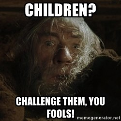 gandalf run you fools closeup - Children? Challenge them, you fools!