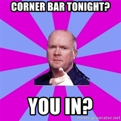 Phil Mitchell - Corner bar tonight? YOU IN?