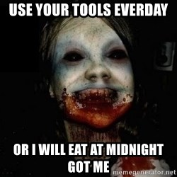 scary meme - use your tools everday  or i will eat at midnight got me