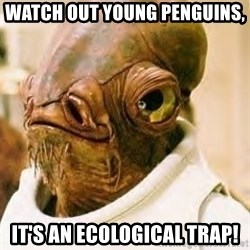 Its A Trap - Watch out young penguins, It's an ecological trap!