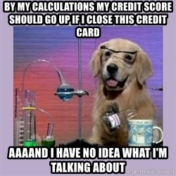 Dog Scientist - BY MY CALCULATIONS MY CREDIT SCORE SHOULD GO UP IF I CLOSE THIS CREDIT CARD AAAAND I HAVE NO IDEA WHAT I'M TALKING ABOUT