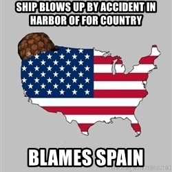 Scumbag America2 - Ship blows up by accident in harbor of for country Blames spain
