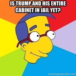 Milhouse - is trump and his entire cabinet in jail yet?