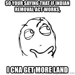 thinking guy - So your saying that if indian removal act works,  I cna get more land