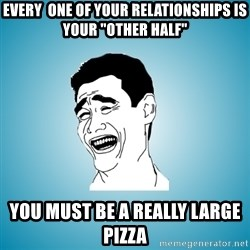 "Laughing Man - Every  ONE OF YOUR relationshipS is your ""other half"" YOU MUST BE A REALLY LARGE PIZZA"