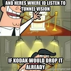 if i had one doubled - and heres where id listen to tunnel Vision IF kodak would drop it already