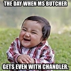 Evil Plan Baby - The day when Ms Butcher Gets even with chandler.